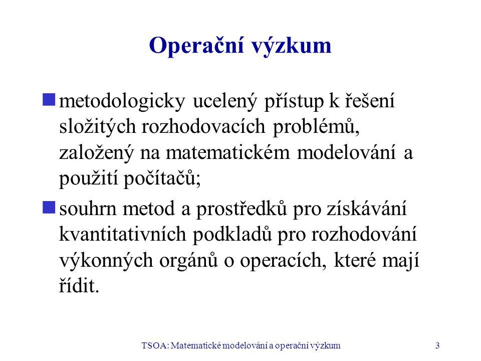 TSOA: Matematické modelování a operační výzkum3 Operační výzkum  metodologicky ucelený přístup k řešení složitých rozhodovacích problémů, založený na matematickém modelování a použití počítačů;  souhrn metod a prostředků pro získávání kvantitativních podkladů pro rozhodování výkonných orgánů o operacích, které mají řídit.