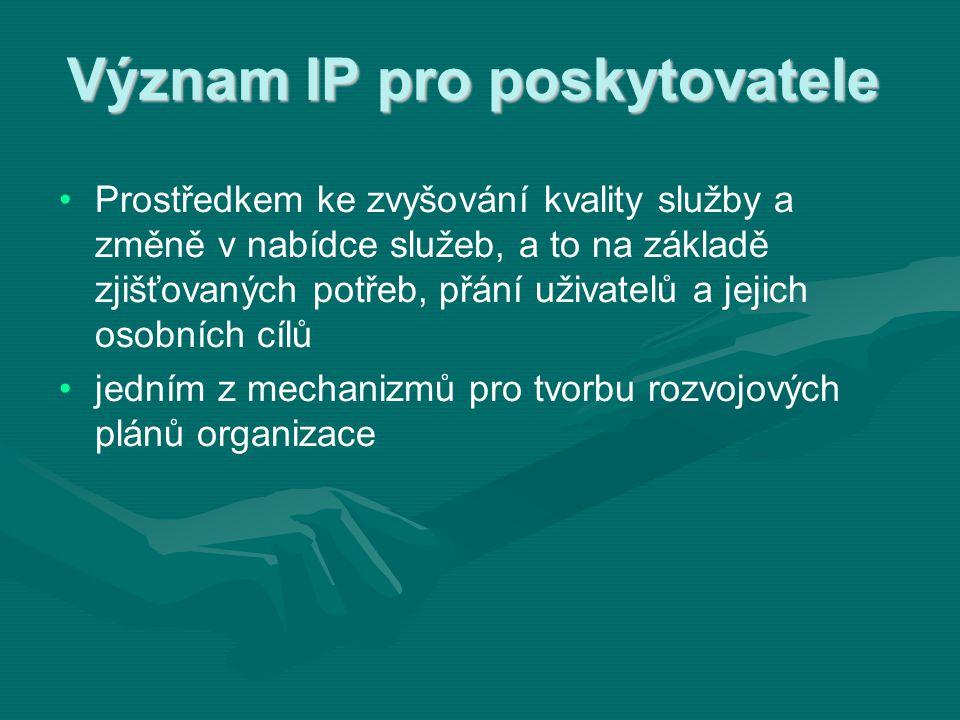Význam IP pro poskytovatele • •Prostředkem ke zvyšování kvality služby a změně v nabídce služeb, a to na základě zjišťovaných potřeb, přání uživatelů a jejich osobních cílů • •jedním z mechanizmů pro tvorbu rozvojových plánů organizace
