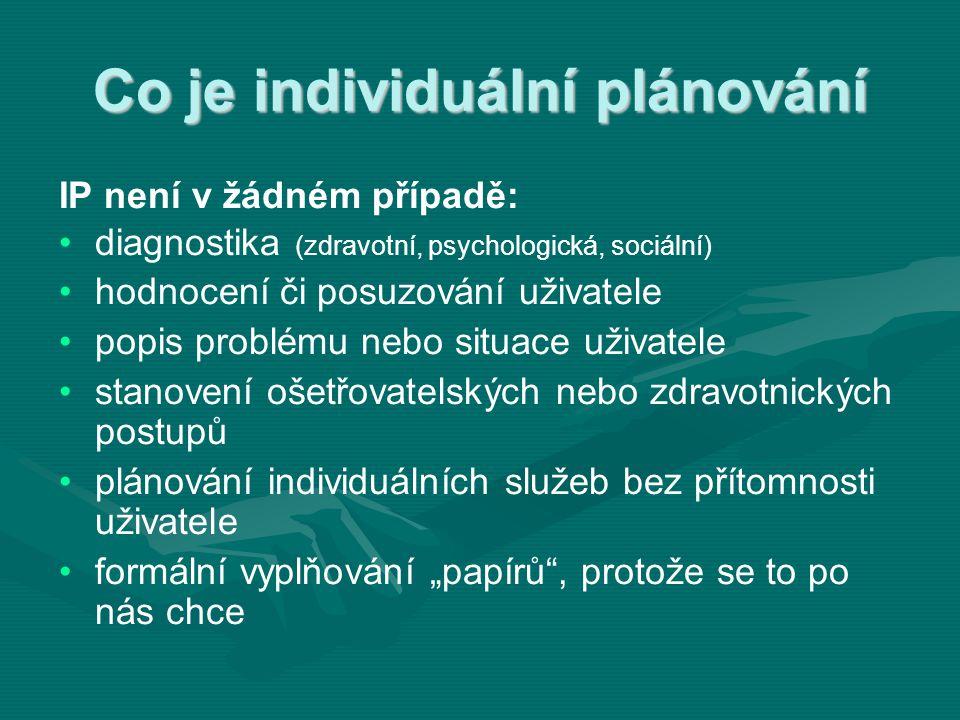 """Co je individuální plánování IP není v žádném případě: • •diagnostika (zdravotní, psychologická, sociální) • •hodnocení či posuzování uživatele • •popis problému nebo situace uživatele • •stanovení ošetřovatelských nebo zdravotnických postupů • •plánování individuálních služeb bez přítomnosti uživatele • •formální vyplňování """"papírů , protože se to po nás chce"""