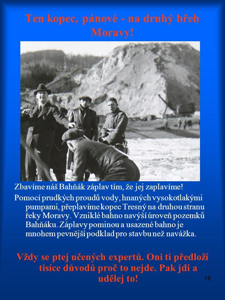 18 Ten kopec, pánové - na druhý břeh Moravy! Zbavíme náš Bahňák záplav tím, že jej zaplavíme! Pomocí prudkých proudů vody, hnaných vysokotlakými pumpa