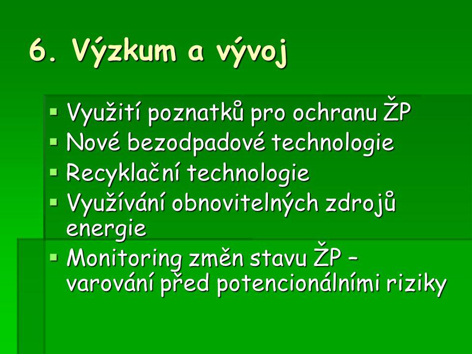 6. Výzkum a vývoj  Využití poznatků pro ochranu ŽP  Nové bezodpadové technologie  Recyklační technologie  Využívání obnovitelných zdrojů energie 