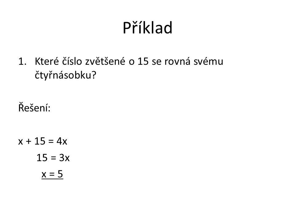 Příklad 1.Které číslo zvětšené o 15 se rovná svému čtyřnásobku? Řešení: x + 15 = 4x 15 = 3x x = 5