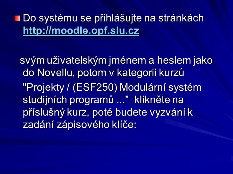 Do systému se přihlášujte na stránkách http://moodle.opf.slu.cz http://moodle.opf.slu.cz svým uživatelským jménem a heslem jako do Novellu, potom v ka