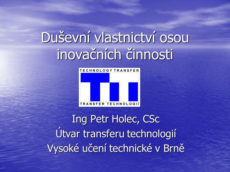 Duševní vlastnictví osou inovačních činnosti Ing Petr Holec, CSc Útvar transferu technologií Vysoké učení technické v Brně
