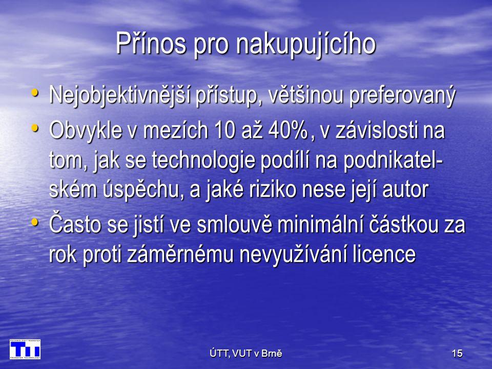 ÚTT, VUT v Brně15 Přínos pro nakupujícího • Nejobjektivnější přístup, většinou preferovaný • Obvykle v mezích 10 až 40%, v závislosti na tom, jak se technologie podílí na podnikatel- ském úspěchu, a jaké riziko nese její autor • Často se jistí ve smlouvě minimální částkou za rok proti záměrnému nevyužívání licence