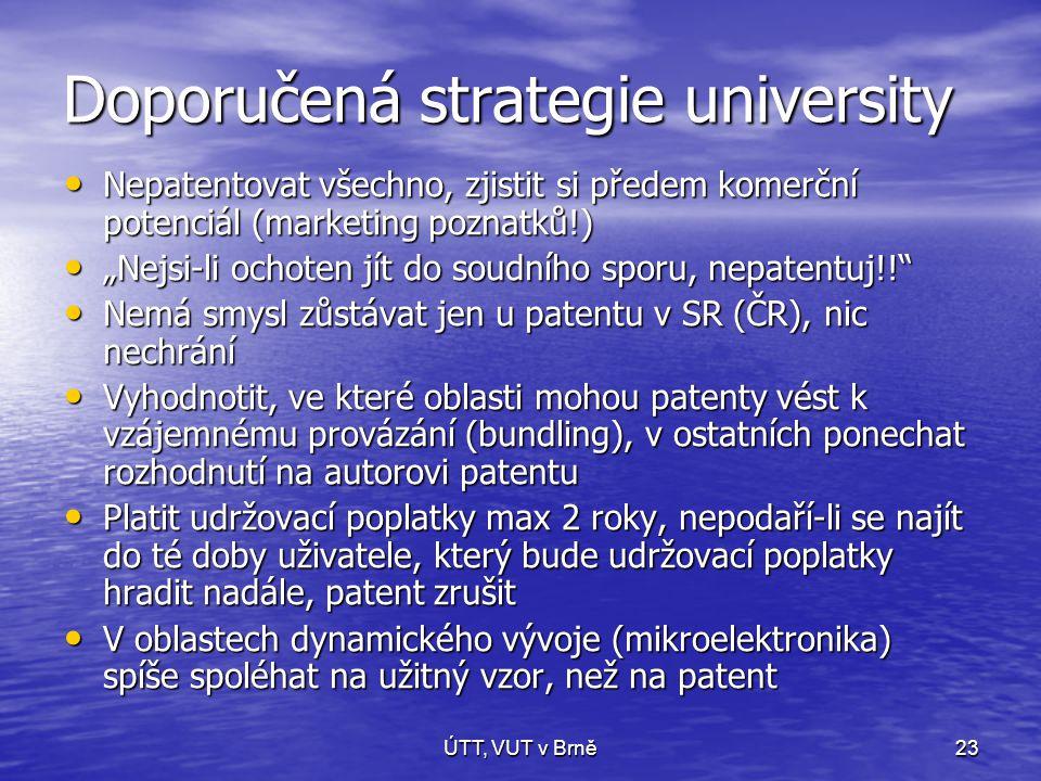 """ÚTT, VUT v Brně23 Doporučená strategie university • Nepatentovat všechno, zjistit si předem komerční potenciál (marketing poznatků!) • """"Nejsi-li ochoten jít do soudního sporu, nepatentuj!! • Nemá smysl zůstávat jen u patentu v SR (ČR), nic nechrání • Vyhodnotit, ve které oblasti mohou patenty vést k vzájemnému provázání (bundling), v ostatních ponechat rozhodnutí na autorovi patentu • Platit udržovací poplatky max 2 roky, nepodaří-li se najít do té doby uživatele, který bude udržovací poplatky hradit nadále, patent zrušit • V oblastech dynamického vývoje (mikroelektronika) spíše spoléhat na užitný vzor, než na patent"""