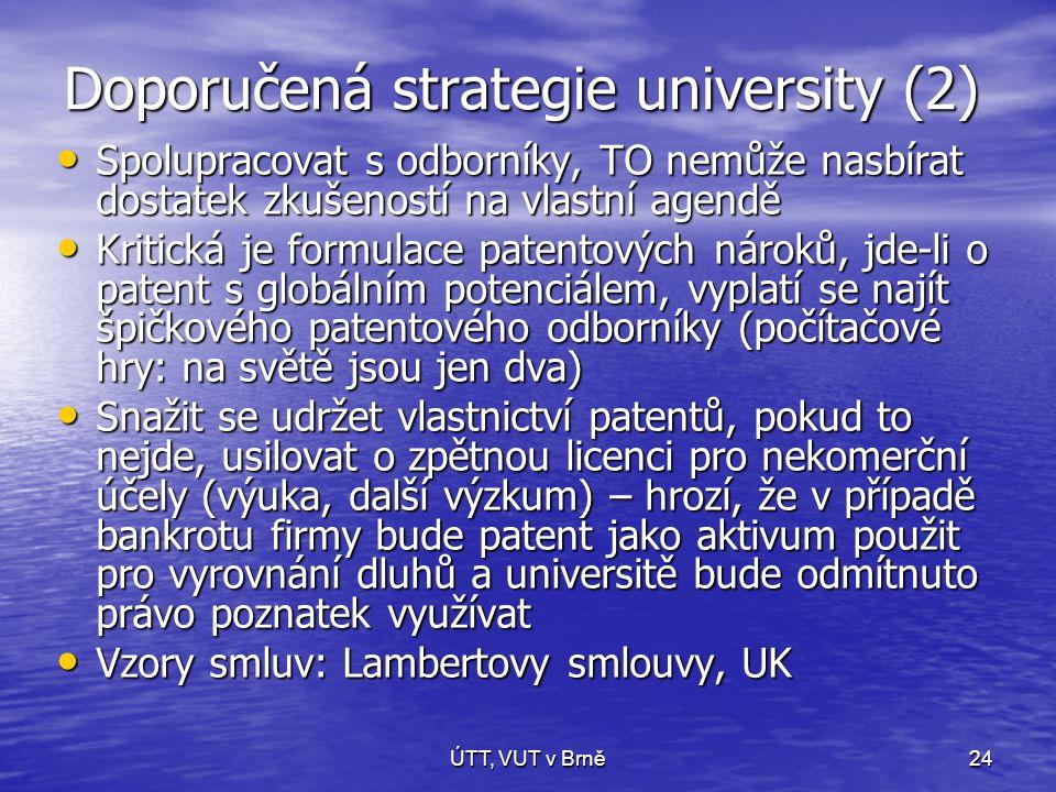 ÚTT, VUT v Brně24 Doporučená strategie university (2) • Spolupracovat s odborníky, TO nemůže nasbírat dostatek zkušeností na vlastní agendě • Kritická je formulace patentových nároků, jde-li o patent s globálním potenciálem, vyplatí se najít špičkového patentového odborníky (počítačové hry: na světě jsou jen dva) • Snažit se udržet vlastnictví patentů, pokud to nejde, usilovat o zpětnou licenci pro nekomerční účely (výuka, další výzkum) – hrozí, že v případě bankrotu firmy bude patent jako aktivum použit pro vyrovnání dluhů a universitě bude odmítnuto právo poznatek využívat • Vzory smluv: Lambertovy smlouvy, UK