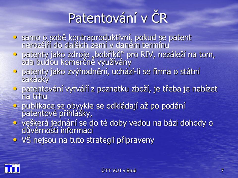"""ÚTT, VUT v Brně7 Patentování v ČR • samo o sobě kontraproduktivní, pokud se patent nerozšíří do dalších zemí v daném termínu • patenty jako zdroje """"bobříků pro RIV, nezáleží na tom, zda budou komerčně využívány • patenty jako zvýhodnění, uchází-li se firma o státní zakázky • patentování vytváří z poznatku zboží, je třeba je nabízet na trhu • publikace se obvykle se odkládají až po podání patentové přihlášky, • veškerá jednání se do té doby vedou na bázi dohody o důvěrnosti informací • VŠ nejsou na tuto strategii připraveny"""