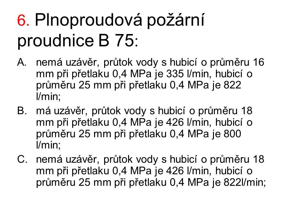 6. Plnoproudová požární proudnice B 75 : A.nemá uzávěr, průtok vody s hubicí o průměru 16 mm při přetlaku 0,4 MPa je 335 l/min, hubicí o průměru 25 mm