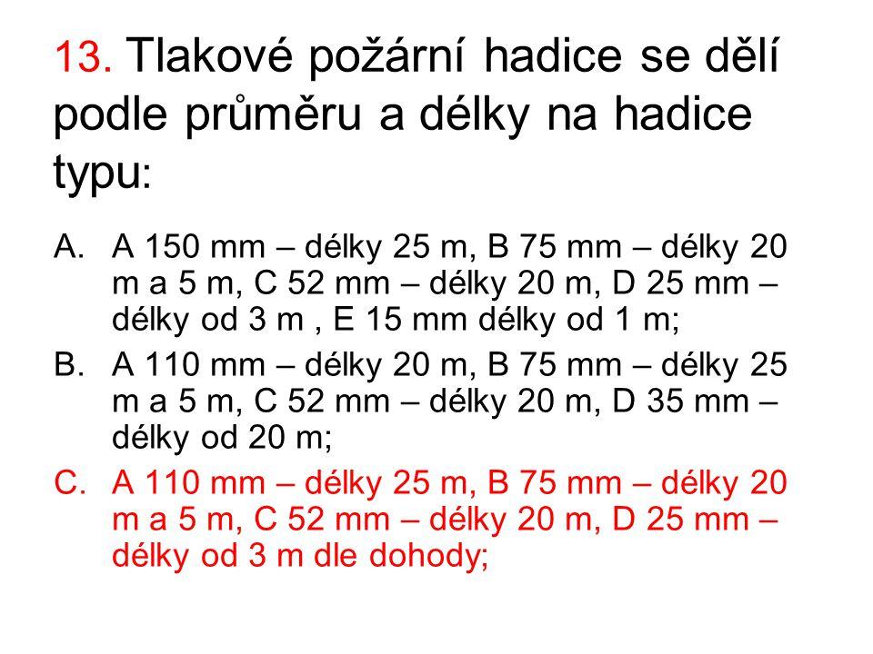 13. Tlakové požární hadice se dělí podle průměru a délky na hadice typu : A.A 150 mm – délky 25 m, B 75 mm – délky 20 m a 5 m, C 52 mm – délky 20 m, D