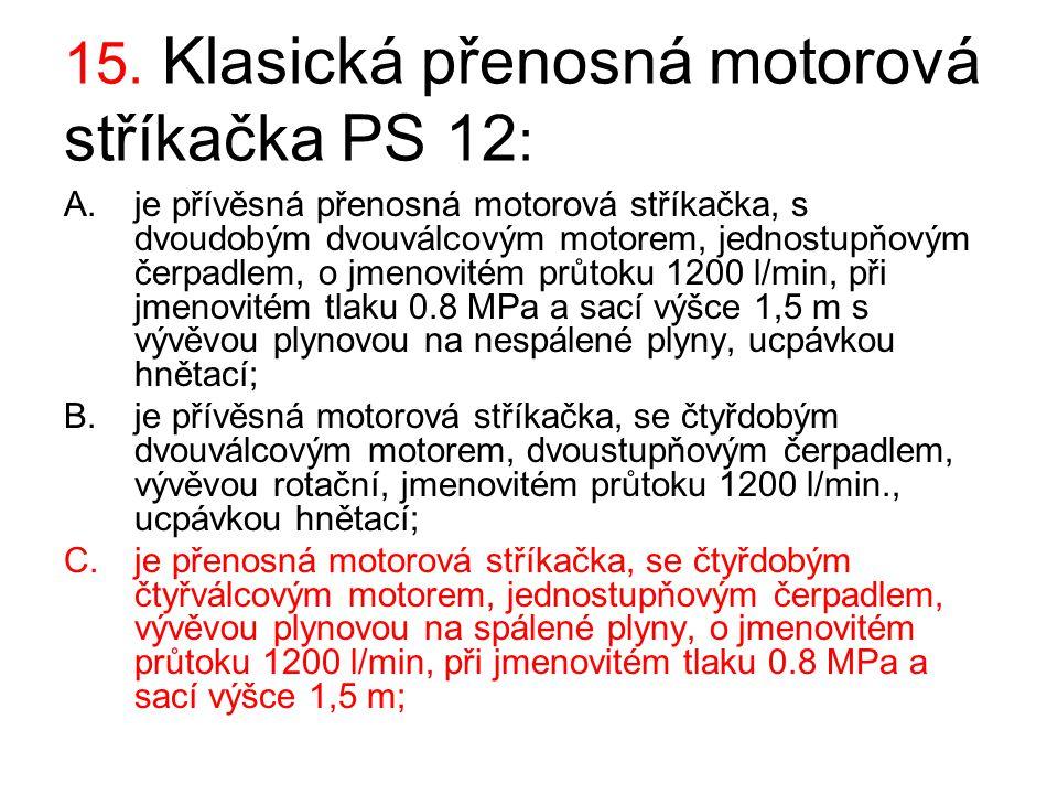 15. Klasická přenosná motorová stříkačka PS 12 : A.je přívěsná přenosná motorová stříkačka, s dvoudobým dvouválcovým motorem, jednostupňovým čerpadlem