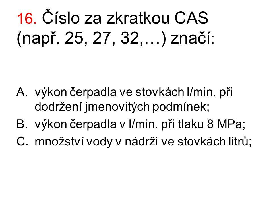 16. Číslo za zkratkou CAS (např. 25, 27, 32,…) značí : A.výkon čerpadla ve stovkách l/min. při dodržení jmenovitých podmínek; B.výkon čerpadla v l/min