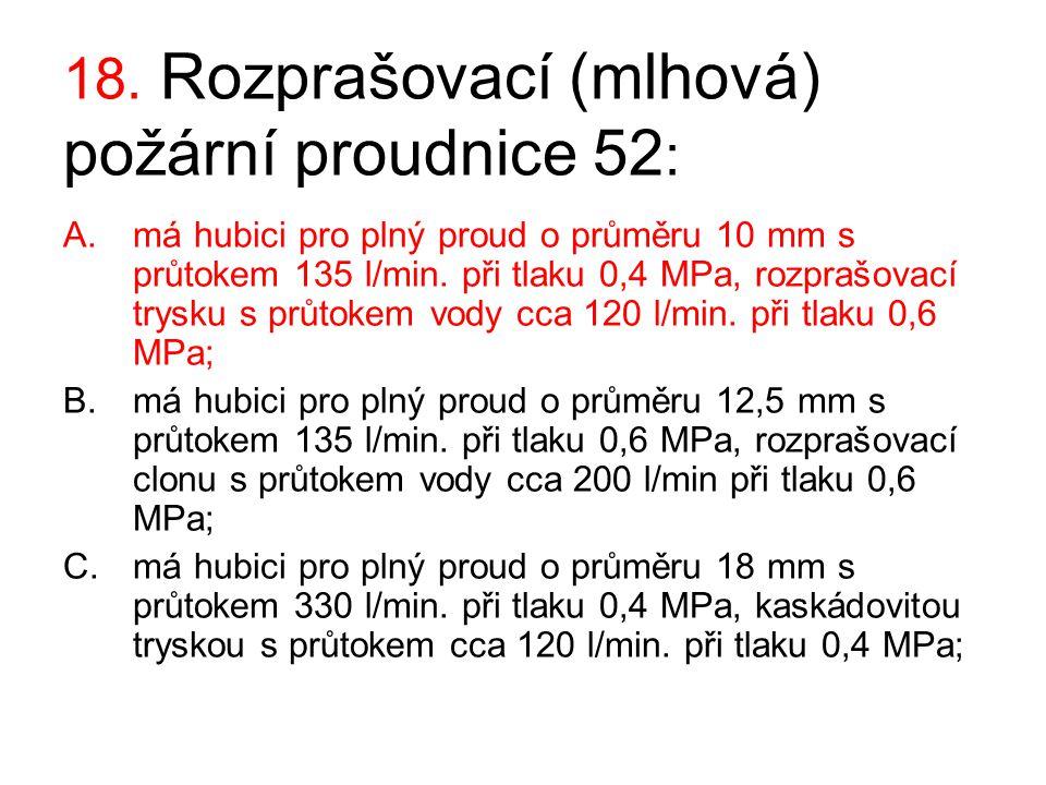 18. Rozprašovací (mlhová) požární proudnice 52 : A.má hubici pro plný proud o průměru 10 mm s průtokem 135 l/min. při tlaku 0,4 MPa, rozprašovací trys