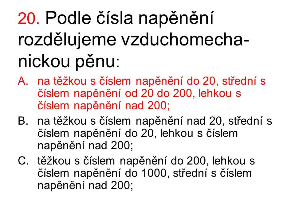 20. Podle čísla napěnění rozdělujeme vzduchomecha- nickou pěnu : A.na těžkou s číslem napěnění do 20, střední s číslem napěnění od 20 do 200, lehkou s