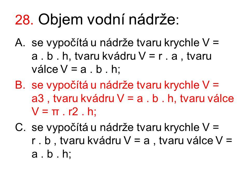 28. Objem vodní nádrže : A.se vypočítá u nádrže tvaru krychle V = a. b. h, tvaru kvádru V = r. a, tvaru válce V = a. b. h; B.se vypočítá u nádrže tvar