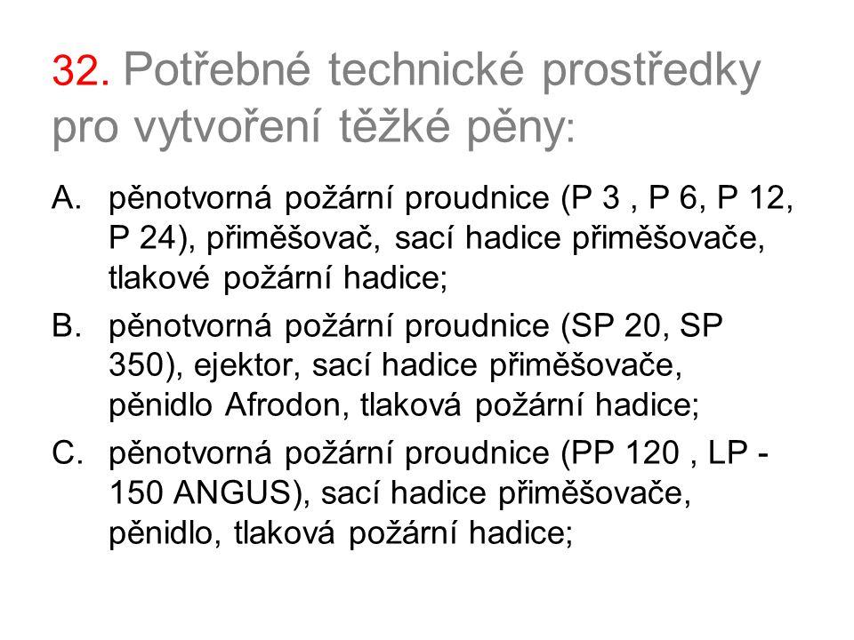 32. Potřebné technické prostředky pro vytvoření těžké pěny : A.pěnotvorná požární proudnice (P 3, P 6, P 12, P 24), přiměšovač, sací hadice přiměšovač