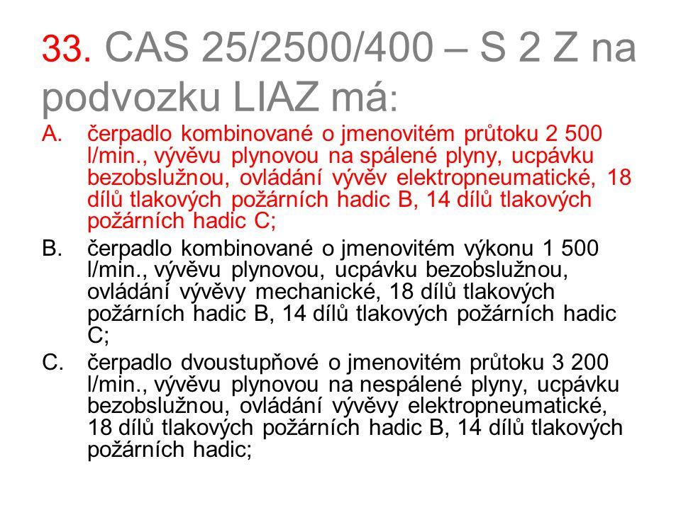 33. CAS 25/2500/400 – S 2 Z na podvozku LIAZ má : A.čerpadlo kombinované o jmenovitém průtoku 2 500 l/min., vývěvu plynovou na spálené plyny, ucpávku