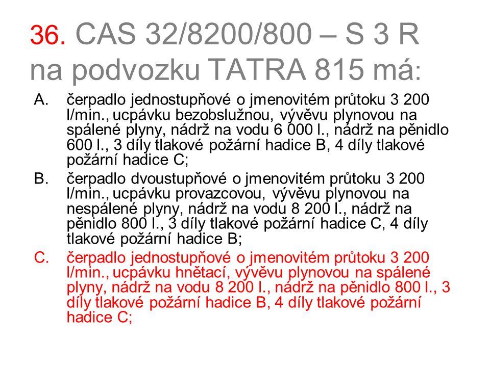 36. CAS 32/8200/800 – S 3 R na podvozku TATRA 815 má : A.čerpadlo jednostupňové o jmenovitém průtoku 3 200 l/min., ucpávku bezobslužnou, vývěvu plynov