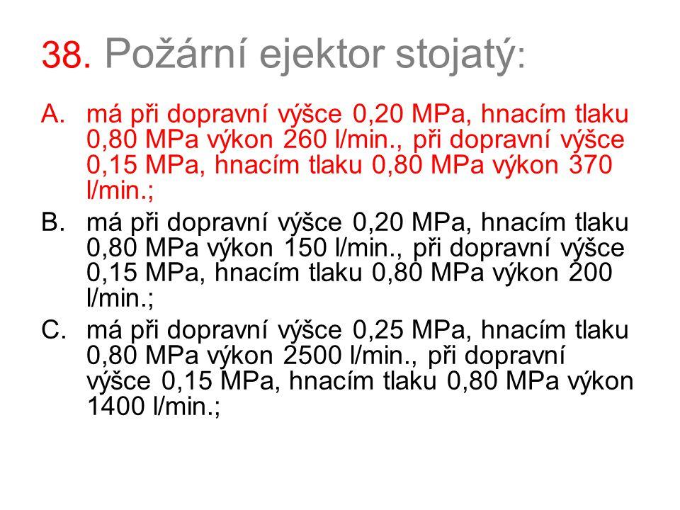 38. Požární ejektor stojatý : A.má při dopravní výšce 0,20 MPa, hnacím tlaku 0,80 MPa výkon 260 l/min., při dopravní výšce 0,15 MPa, hnacím tlaku 0,80