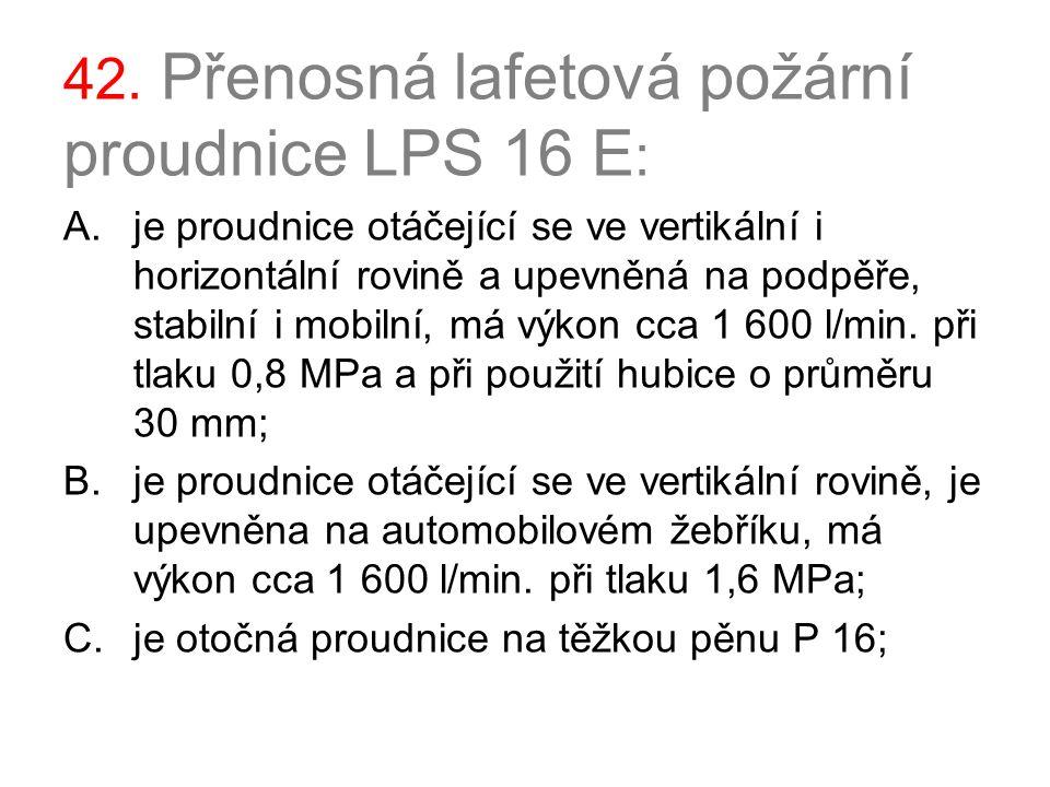 42. Přenosná lafetová požární proudnice LPS 16 E : A.je proudnice otáčející se ve vertikální i horizontální rovině a upevněná na podpěře, stabilní i m