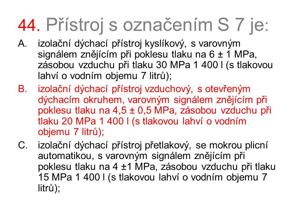 44. Přístroj s označením S 7 je : A.izolační dýchací přístroj kyslíkový, s varovným signálem znějícím při poklesu tlaku na 6 ± 1 MPa, zásobou vzduchu