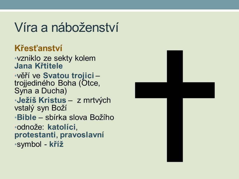 Křesťanství • vzniklo ze sekty kolem Jana Křtitele • věří ve Svatou trojici – trojjediného Boha (Otce, Syna a Ducha) • Ježíš Kristus – z mrtvých vstalý syn Boží • Bible – sbírka slova Božího • odnože: katolíci, protestanti, pravoslavní • symbol - kříž