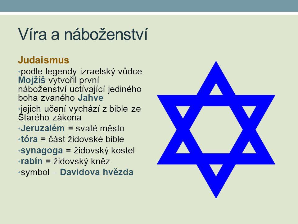 Víra a náboženství Judaismus • podle legendy izraelský vůdce Mojžíš vytvořil první náboženství uctívající jediného boha zvaného Jahve • jejich učení vychází z bible ze Starého zákona • Jeruzalém = svaté město • tóra = část židovské bible • synagoga = židovský kostel • rabín = židovský kněz • symbol – Davidova hvězda