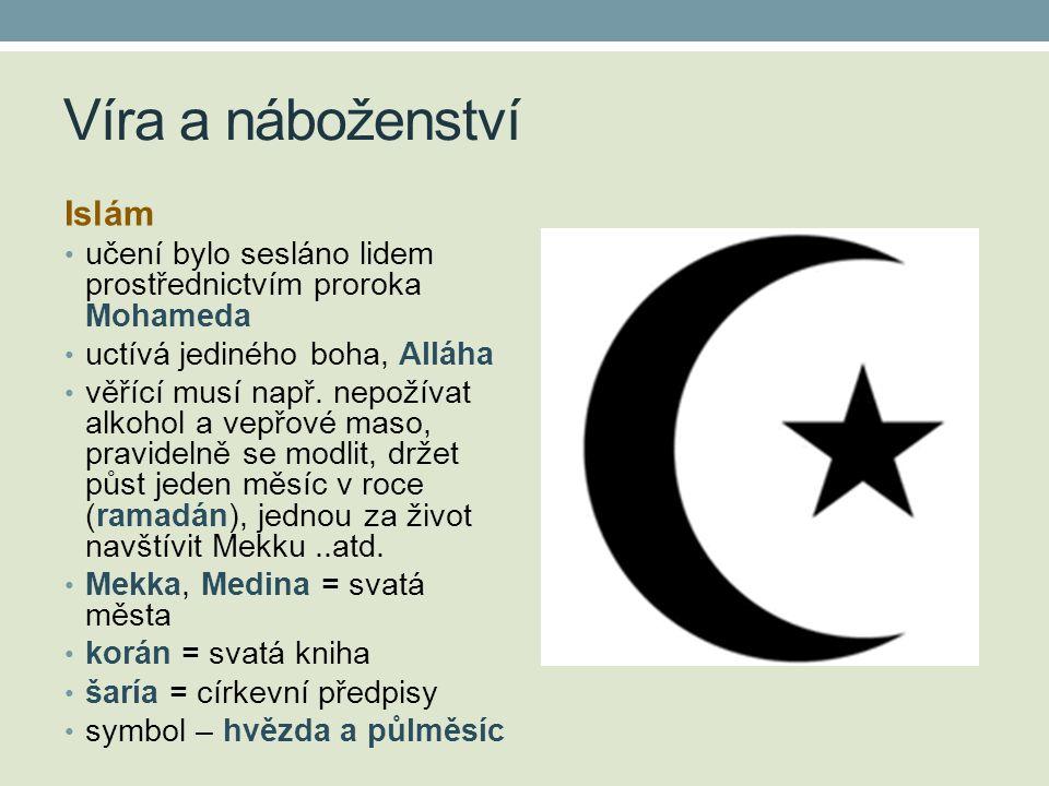 Víra a náboženství Islám • učení bylo sesláno lidem prostřednictvím proroka Mohameda • uctívá jediného boha, Alláha • věřící musí např. nepožívat alko