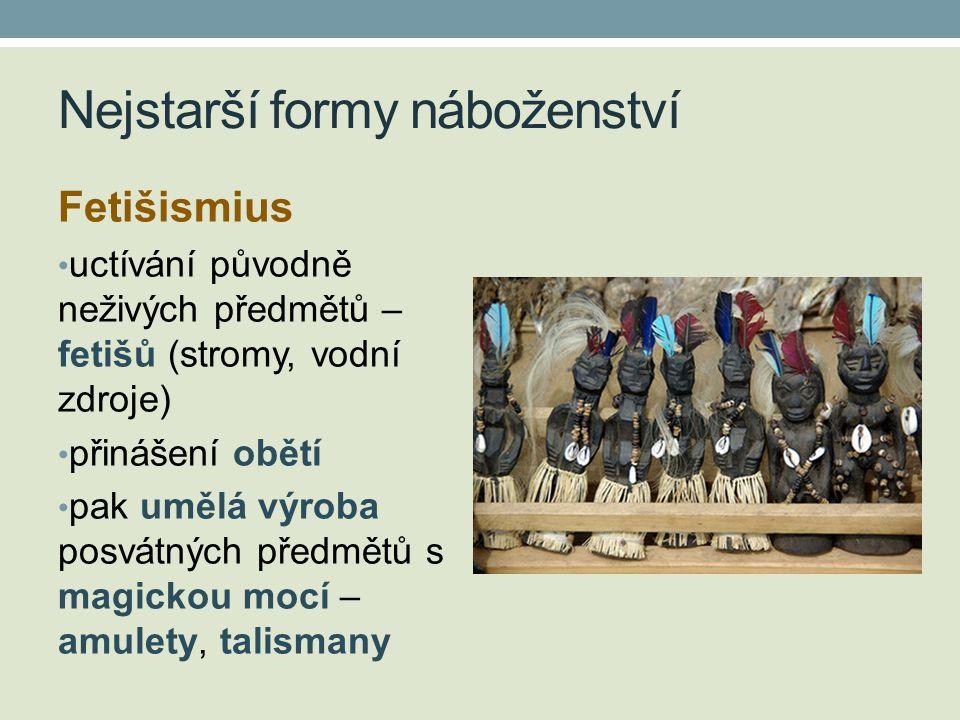 Nejstarší formy náboženství Fetišismius • uctívání původně neživých předmětů – fetišů (stromy, vodní zdroje) • přinášení obětí • pak umělá výroba posv