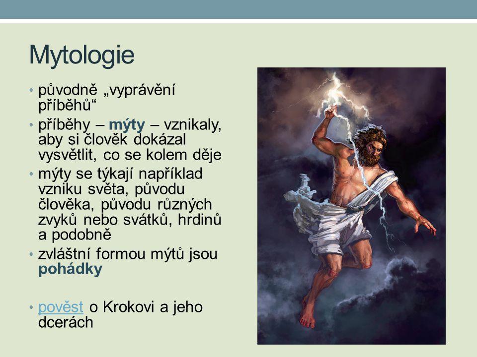 """Mytologie • původně """"vyprávění příběhů • příběhy – mýty – vznikaly, aby si člověk dokázal vysvětlit, co se kolem děje • mýty se týkají například vzniku světa, původu člověka, původu různých zvyků nebo svátků, hrdinů a podobně • zvláštní formou mýtů jsou pohádky • pověst o Krokovi a jeho dcerách pověst"""