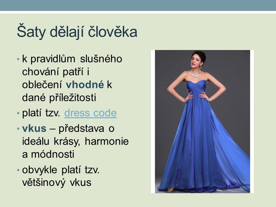 Šaty dělají člověka • k pravidlům slušného chování patří i oblečení vhodné k dané příležitosti • platí tzv. dress codedress code • vkus – představa o