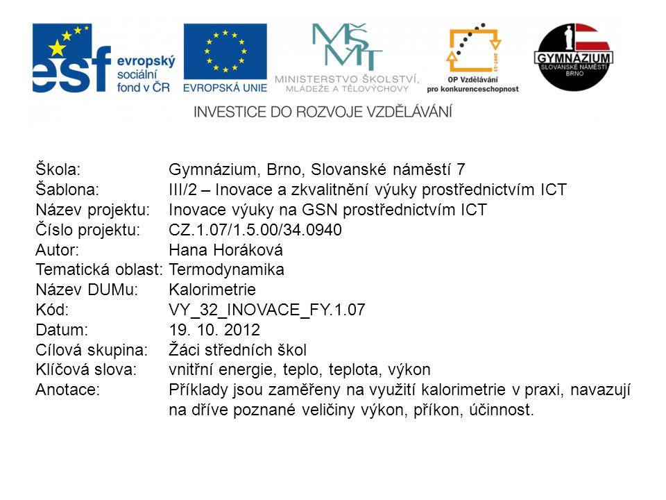 Škola: Gymnázium, Brno, Slovanské náměstí 7 Šablona: III/2 – Inovace a zkvalitnění výuky prostřednictvím ICT Název projektu: Inovace výuky na GSN prostřednictvím ICT Číslo projektu: CZ.1.07/1.5.00/34.0940 Autor: Hana Horáková Tematická oblast:Termodynamika Název DUMu: Kalorimetrie Kód: VY_32_INOVACE_FY.1.07 Datum:19.