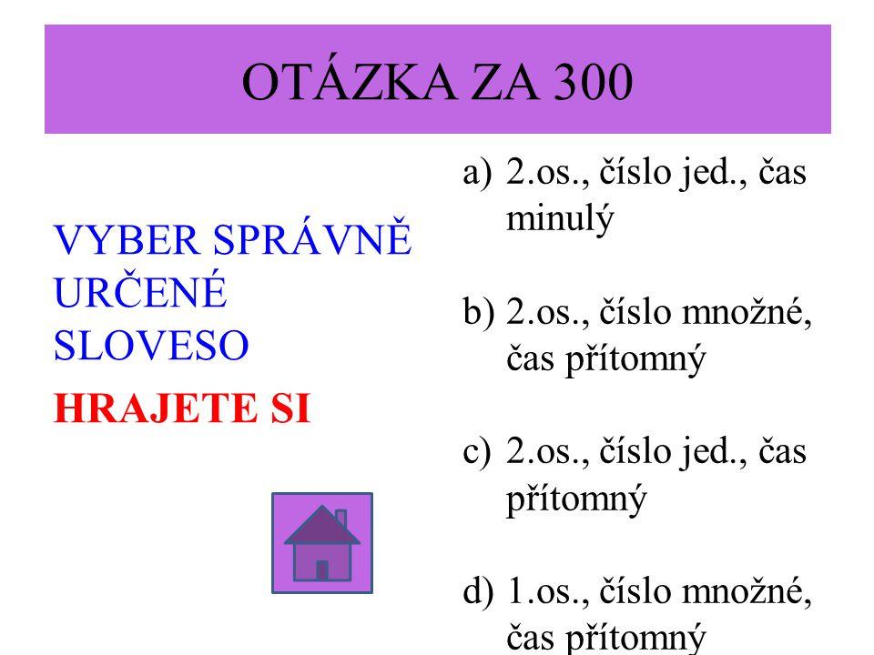 OTÁZKA ZA 300 VYBER SPRÁVNĚ URČENÉ SLOVESO HRAJETE SI a)2.os., číslo jed., čas minulý b)2.os., číslo množné, čas přítomný c)2.os., číslo jed., čas přítomný d)1.os., číslo množné, čas přítomný