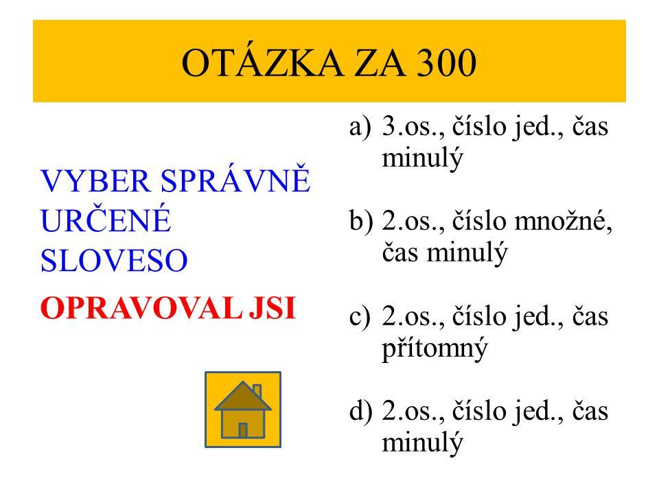 OTÁZKA ZA 300 VYBER SPRÁVNĚ URČENÉ SLOVESO OPRAVOVAL JSI a)3.os., číslo jed., čas minulý b)2.os., číslo množné, čas minulý c)2.os., číslo jed., čas přítomný d)2.os., číslo jed., čas minulý