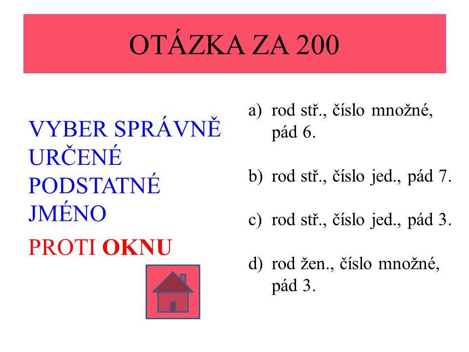 OTÁZKA ZA 200 VYBER SPRÁVNĚ URČENÉ PODSTATNÉ JMÉNO PROTI OKNU a)rod stř., číslo množné, pád 6. b)rod stř., číslo jed., pád 7. c)rod stř., číslo jed.,