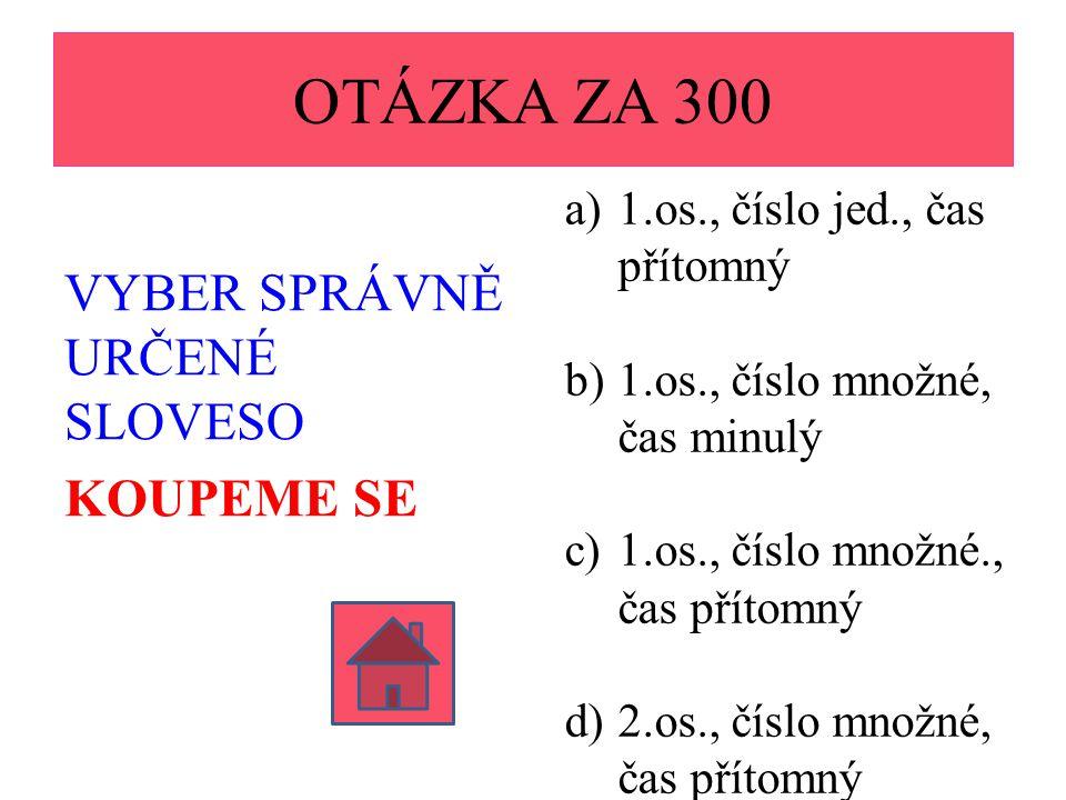 OTÁZKA ZA 300 VYBER SPRÁVNĚ URČENÉ SLOVESO KOUPEME SE a)1.os., číslo jed., čas přítomný b)1.os., číslo množné, čas minulý c)1.os., číslo množné., čas přítomný d)2.os., číslo množné, čas přítomný
