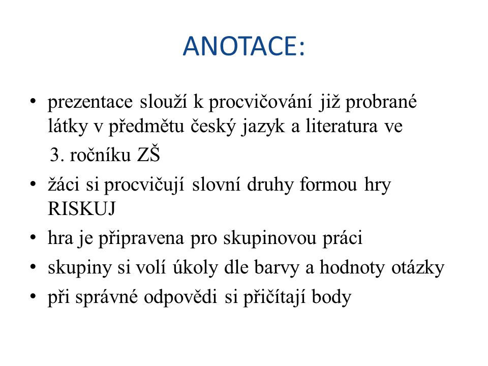 ANOTACE: • prezentace slouží k procvičování již probrané látky v předmětu český jazyk a literatura ve 3. ročníku ZŠ • žáci si procvičují slovní druhy
