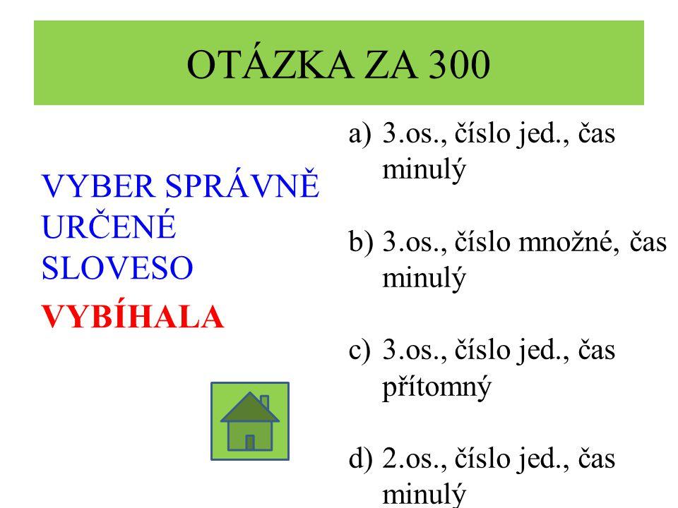 OTÁZKA ZA 300 VYBER SPRÁVNĚ URČENÉ SLOVESO VYBÍHALA a)3.os., číslo jed., čas minulý b)3.os., číslo množné, čas minulý c)3.os., číslo jed., čas přítomný d)2.os., číslo jed., čas minulý