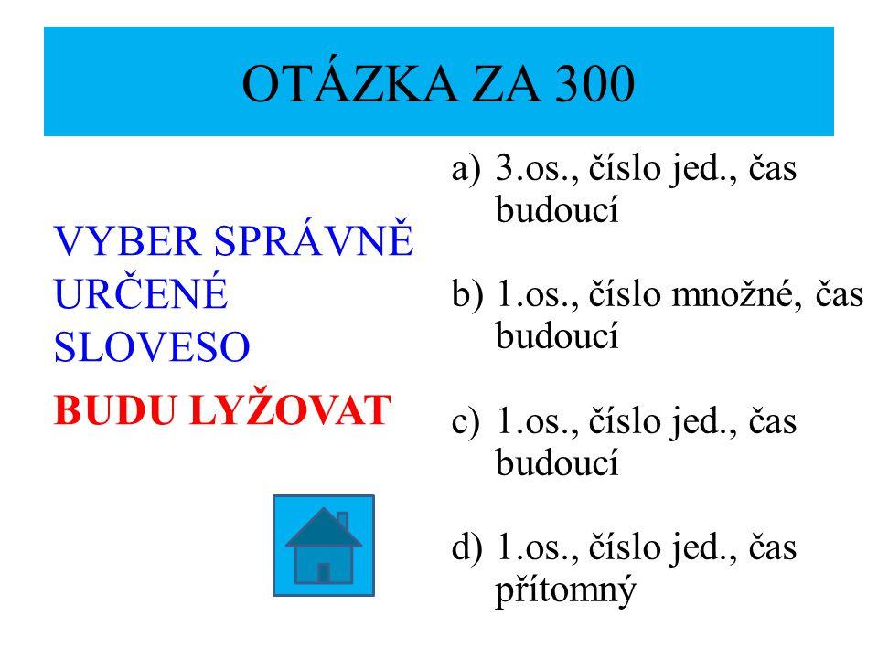 OTÁZKA ZA 300 VYBER SPRÁVNĚ URČENÉ SLOVESO BUDU LYŽOVAT a)3.os., číslo jed., čas budoucí b)1.os., číslo množné, čas budoucí c)1.os., číslo jed., čas budoucí d)1.os., číslo jed., čas přítomný