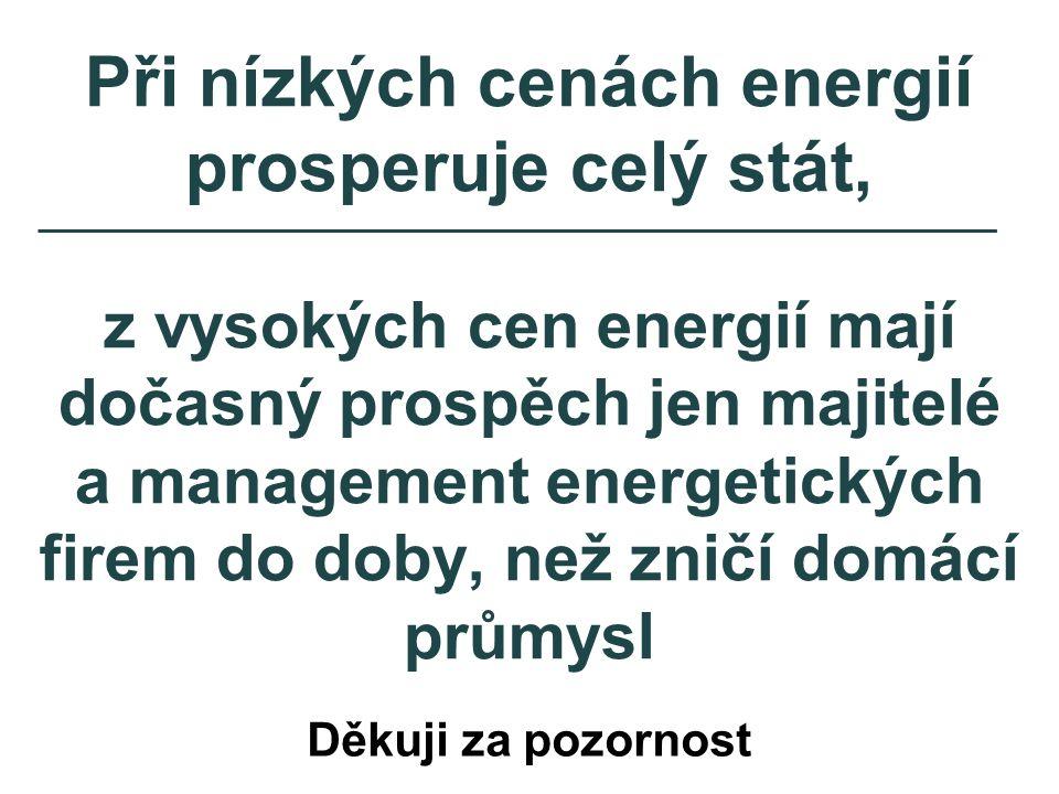 Při nízkých cenách energií prosperuje celý stát, z vysokých cen energií mají dočasný prospěch jen majitelé a management energetických firem do doby, než zničí domácí průmysl Děkuji za pozornost