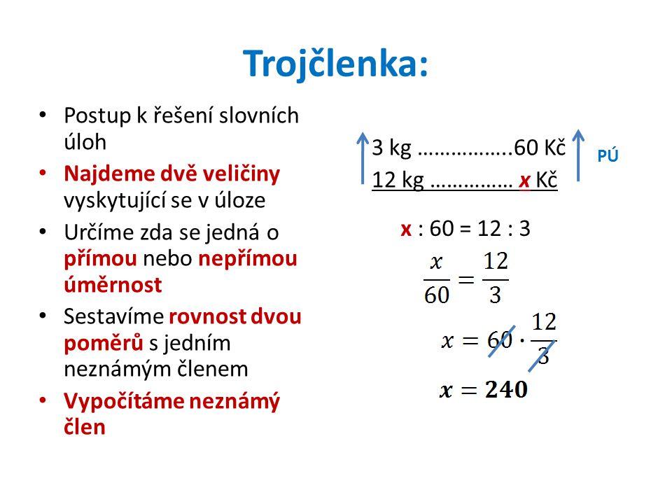 Trojčlenka: • Postup k řešení slovních úloh • Najdeme dvě veličiny vyskytující se v úloze • Určíme zda se jedná o přímou nebo nepřímou úměrnost • Sestavíme rovnost dvou poměrů s jedním neznámým členem • Vypočítáme neznámý člen 3 kg ……………..60 Kč 12 kg …………… x Kč PÚ x : 60 = 12 : 3