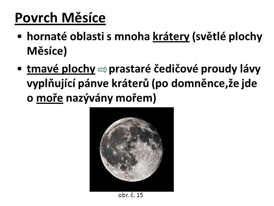 Povrch Měsíce •hornaté oblasti s mnoha krátery (světlé plochy Měsíce) •tmavé plochy prastaré čedičové proudy lávy vyplňující pánve kráterů (po domněnce,že jde o moře nazývány mořem) obr.