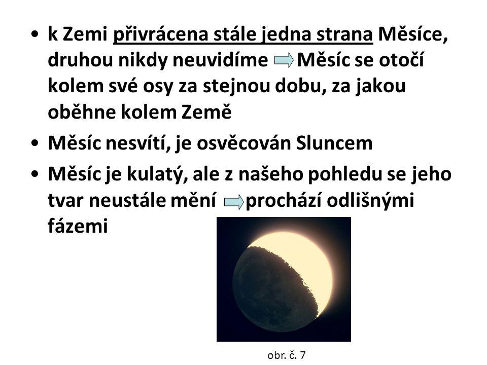•k Zemi přivrácena stále jedna strana Měsíce, druhou nikdy neuvidíme Měsíc se otočí kolem své osy za stejnou dobu, za jakou oběhne kolem Země •Měsíc nesvítí, je osvěcován Sluncem •Měsíc je kulatý, ale z našeho pohledu se jeho tvar neustále mění prochází odlišnými fázemi obr.