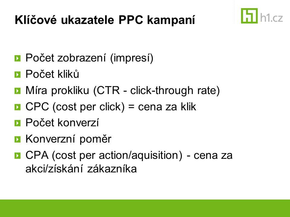 Klíčové ukazatele PPC kampaní Počet zobrazení (impresí) Počet kliků Míra prokliku (CTR - click-through rate) CPC (cost per click) = cena za klik Počet