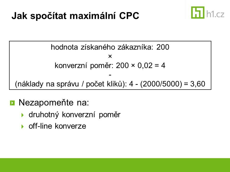 Jak spočítat maximální CPC Nezapomeňte na: druhotný konverzní poměr off-line konverze hodnota získaného zákazníka: 200 × konverzní poměr: 200 × 0,02 =
