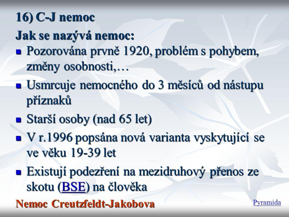 16) C-J nemoc Jak se nazývá nemoc:  Pozorována prvně 1920, problém s pohybem, změny osobnosti,…  Usmrcuje nemocného do 3 měsíců od nástupu příznaků