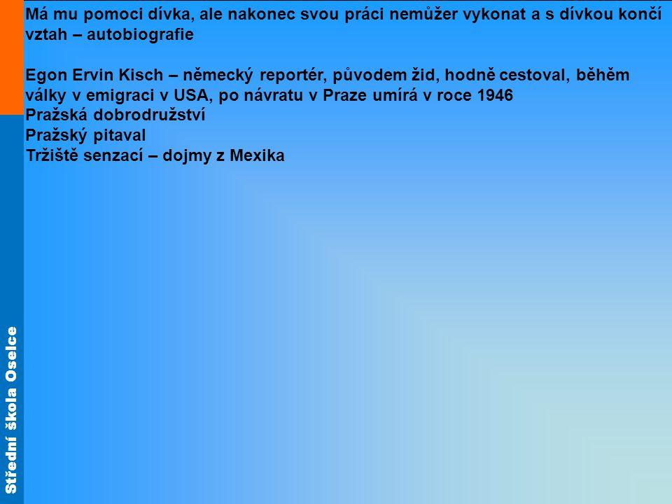 Střední škola Oselce Má mu pomoci dívka, ale nakonec svou práci nemůžer vykonat a s dívkou končí vztah – autobiografie Egon Ervin Kisch – německý reportér, původem žid, hodně cestoval, běhěm války v emigraci v USA, po návratu v Praze umírá v roce 1946 Pražská dobrodružství Pražský pitaval Tržiště senzací – dojmy z Mexika