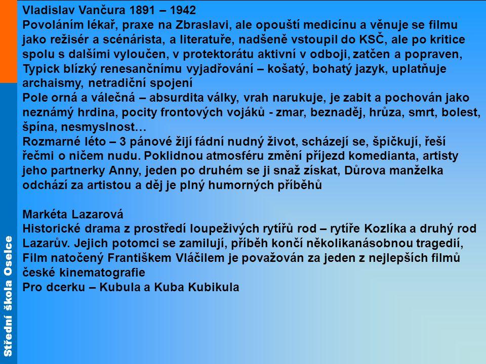 Střední škola Oselce Vladislav Vančura 1891 – 1942 Povoláním lékař, praxe na Zbraslavi, ale opouští medicínu a věnuje se filmu jako režisér a scénárista, a literatuře, nadšeně vstoupil do KSČ, ale po kritice spolu s dalšími vyloučen, v protektorátu aktivní v odboji, zatčen a popraven, Typick blízký renesančnímu vyjadřování – košatý, bohatý jazyk, uplatňuje archaismy, netradiční spojení Pole orná a válečná – absurdita války, vrah narukuje, je zabit a pochován jako neznámý hrdina, pocity frontových vojáků - zmar, beznaděj, hrůza, smrt, bolest, špína, nesmyslnost… Rozmarné léto – 3 pánové žijí fádní nudný život, scházejí se, špičkují, řeší řečmi o ničem nudu.