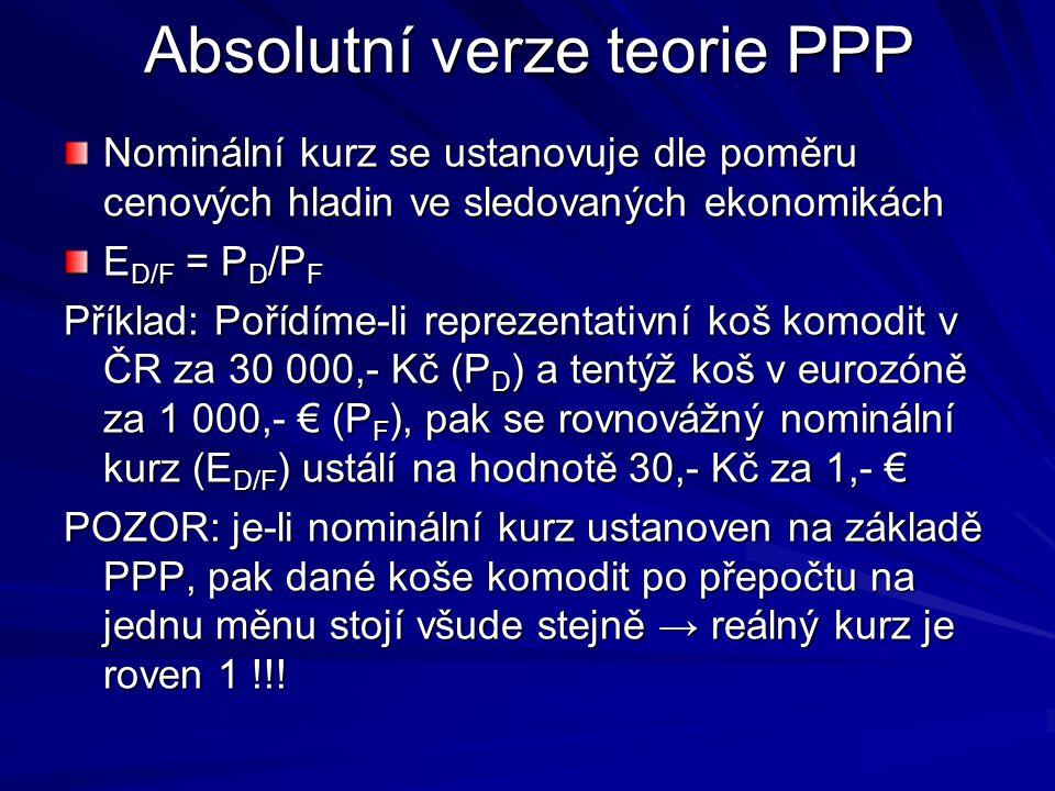 Absolutní verze teorie PPP Nominální kurz se ustanovuje dle poměru cenových hladin ve sledovaných ekonomikách E D/F = P D /P F Příklad: Pořídíme-li reprezentativní koš komodit v ČR za 30 000,- Kč (P D ) a tentýž koš v eurozóně za 1 000,- € (P F ), pak se rovnovážný nominální kurz (E D/F ) ustálí na hodnotě 30,- Kč za 1,- € POZOR: je-li nominální kurz ustanoven na základě PPP, pak dané koše komodit po přepočtu na jednu měnu stojí všude stejně → reálný kurz je roven 1 !!!