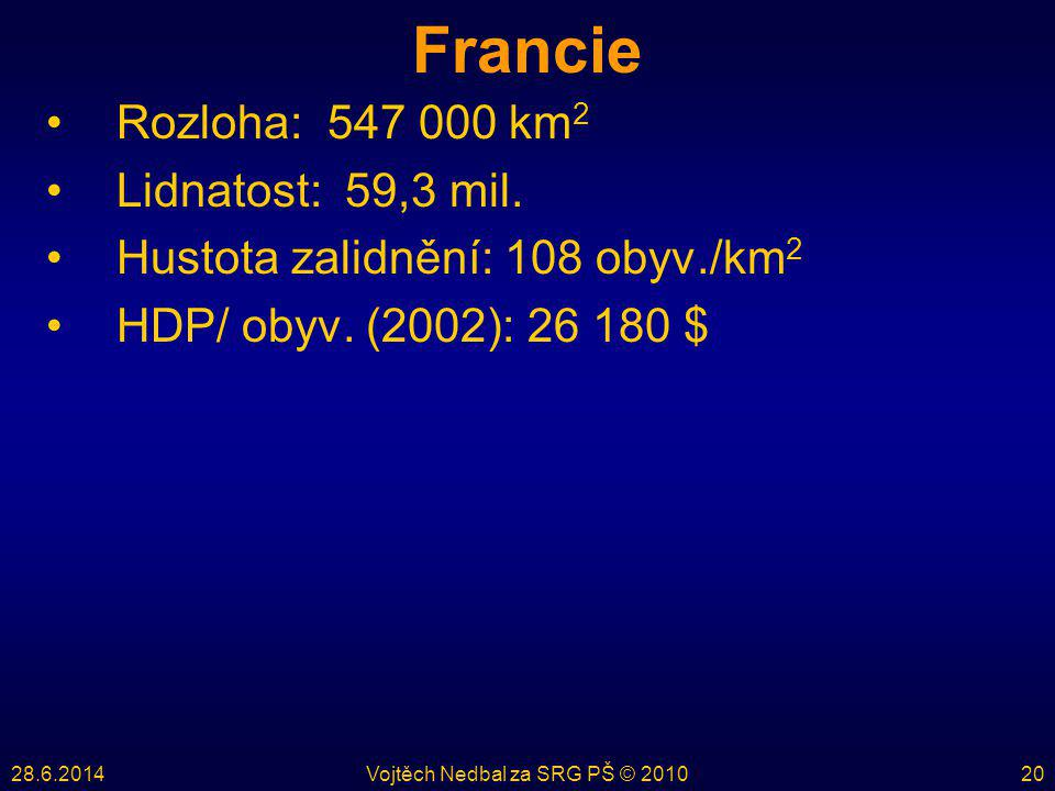 28.6.2014Vojtěch Nedbal za SRG PŠ © 201020 Francie •Rozloha: 547 000 km 2 •Lidnatost: 59,3 mil. •Hustota zalidnění: 108 obyv./km 2 •HDP/ obyv. (2002):